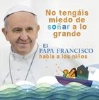 Descargar NO TENGAIS MIEDO DE SOÑAR A LO GRANDE  EL PAPA FRANCISCO HABLA A LOS NIñOS